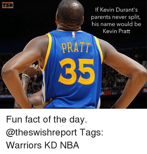 Memes, Nba, and Parents: TSR  If Kevin Durant's  parents never split,  his name would be  Kevin Pratt  PRATT Fun fact of the day. @theswishreport Tags: Warriors KD NBA