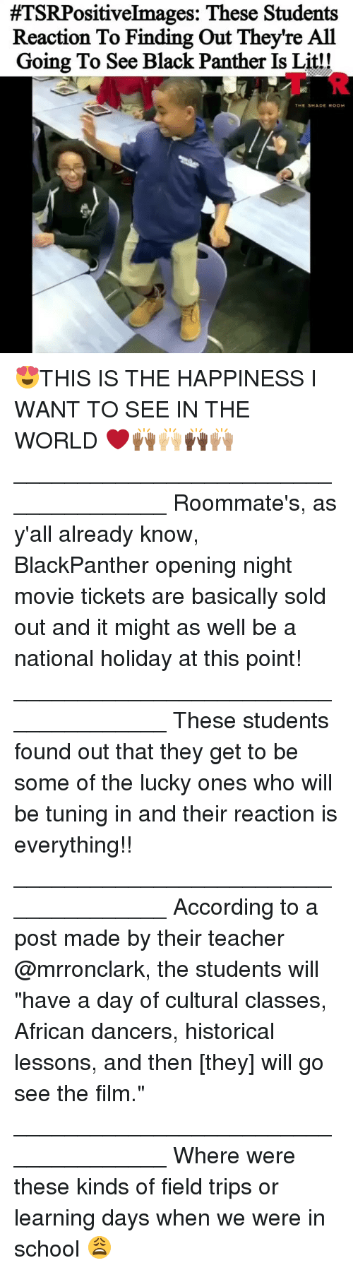 """Lit, Memes, and School:  #TSRPositiveImages: These Students  Reaction To Finding Out They're All  Going To See Black Panther Is Lit!!  AT R  THE SHADE ROOM 😍THIS IS THE HAPPINESS I WANT TO SEE IN THE WORLD ❤️🙌🏾🙌🏼🙌🏿🙌🏽 _____________________________________ Roommate's, as y'all already know, BlackPanther opening night movie tickets are basically sold out and it might as well be a national holiday at this point! _____________________________________ These students found out that they get to be some of the lucky ones who will be tuning in and their reaction is everything!! _____________________________________ According to a post made by their teacher @mrronclark, the students will """"have a day of cultural classes, African dancers, historical lessons, and then [they] will go see the film."""" _____________________________________ Where were these kinds of field trips or learning days when we were in school 😩"""