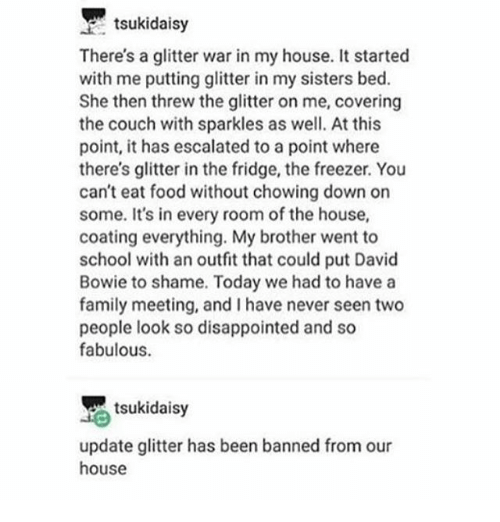 David Bowie, Disappointed, and Family: tsukidaisy  There's a glitter war in my house. It started  with me putting glitter in my sisters bed.  She then threw the glitter on me, covering  the couch with sparkles as well. At this  point, it has escalated to a point where  there's glitter in the fridge, the freezer. You  can't eat food without chowing down on  some. It's in every room of the house,  coating everything. My brother went to  school with an outfit that could put David  Bowie to shame. Today we had to have a  family meeting, and have never seen two  people look so disappointed and so  fabulous.  tsukidaisy  update glitter has been banned from our  house