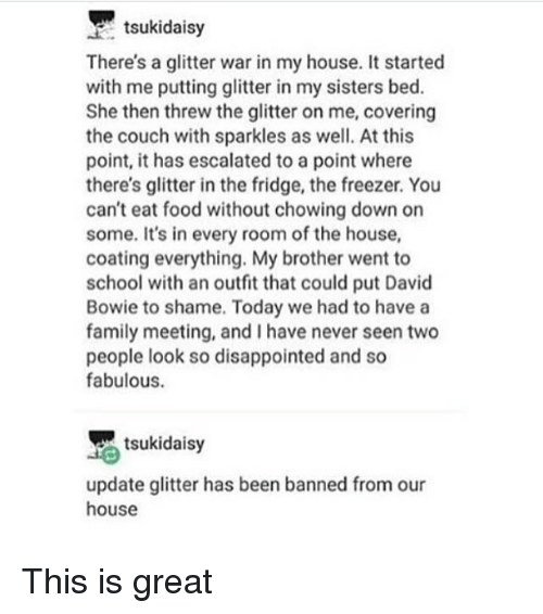 David Bowie, Disappointed, and Family: tsukidaisy  There's a glitter war in my house. It started  with me putting glitter in my sisters bed.  She then threw the glitter on me, covering  the couch with sparkles as well. At this  point, it has escalated to a point where  there's glitter in the fridge, the freezer. You  can't eat food without chowing down on  some. It's in every room of the house,  coating everything. My brother went to  school with an outfit that could put David  Bowie to shame. Today we had to have a  family meeting, and I have never seen two  people look so disappointed and so  fabulous.  tsukidaisy  update glitter has been banned from our  house This is great