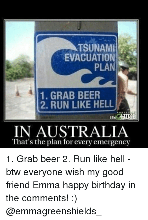 Beer, Birthday, and Memes: TSUNAMI  EVACUATION  PLAN  1. GRAB BEER  2. RUN LIKE HELL  IN AUSTRALIA  That's the plan for every emergency 1. Grab beer 2. Run like hell - btw everyone wish my good friend Emma happy birthday in the comments! :) @emmagreenshields_