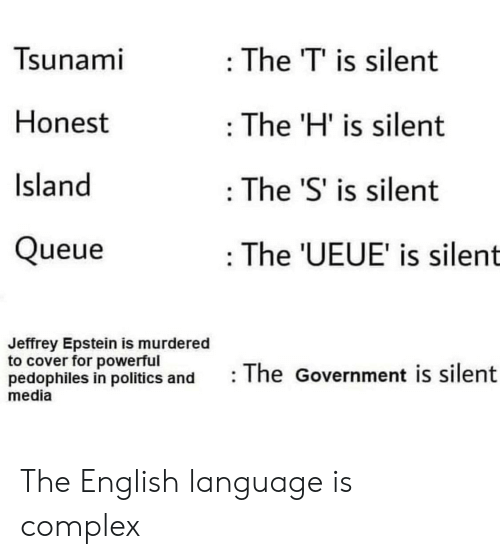 Complex, Politics, and Tsunami: Tsunami  : The T' is silent  Honest  The 'H' is silent  Island  The 'S' is silent  Queue  : The 'UEUE' is silent  Jeffrey Epstein is murdered  to cover for powerful  pedophiles in politics and  media  The Government is silent The English language is complex
