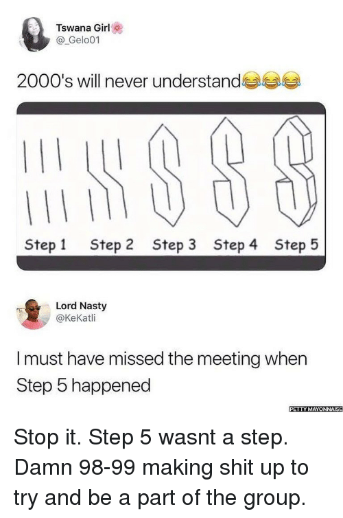 Memes, Nasty, and Petty: Tswana Girl  Gelo01  2000's will never understand  Step 1  Step 2  Step 3  Step 4  Step 5  Lord Nasty  @KeKatli  I must have missed the meeting when  Step 5 happened  PETTY MAYONNAISE Stop it. Step 5 wasnt a step. Damn 98-99 making shit up to try and be a part of the group.