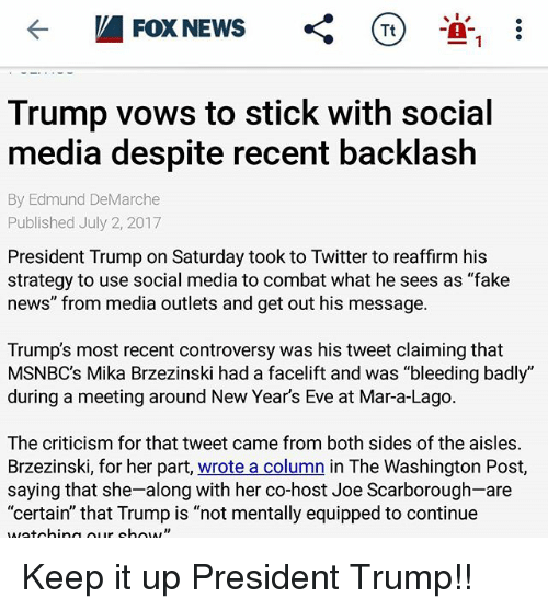 """Fake, Memes, and News: Tt  1-  Trump vows to stick with social  media despite recent backlash  By Edmund DeMarche  Published July 2, 2017  President Trump on Saturday took to Twitter to reaffirm his  strategy to use social media to combat what he sees as """"fake  news"""" from media outlets and get out his message.  Trump's most recent controversy was his tweet claiming that  MSNBC's Mika Brzezinski had a facelift and was """"bleeding badly""""  during a meeting around New Year's Eve at Mar-a-Lago  The criticism for that tweet came from both sides of the aisles  Brzezinski, for her part, wrote a column in The Washington Post,  saying that she-along with her co-host Joe Scarborough-are  """"certain"""" that Trump is """"not mentally equipped to continue Keep it up President Trump!!"""