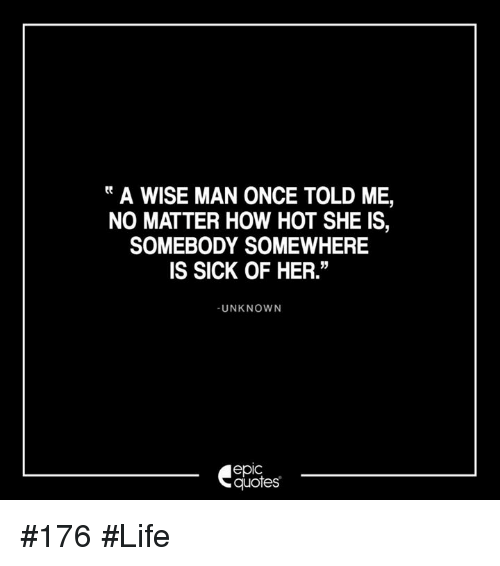 Tt A WISE MAN ONCE TOLD ME NO MATTER HOW HOT SHE IS SOMEBODY Impressive Wise Life Quotes