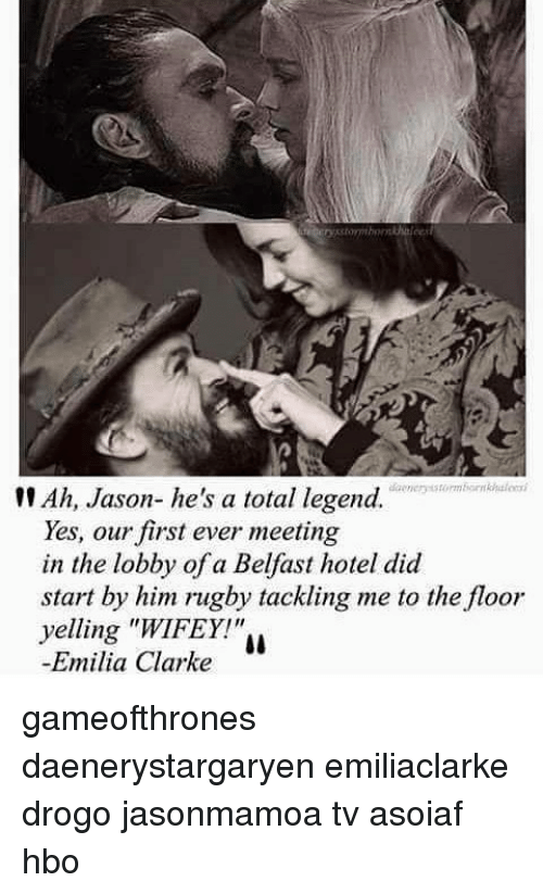 "Hbo, Memes, and Emilia Clarke: tt Ah, Jason- he's a total legend.  Yes, our first ever meeting  in the lobby of a Belfast hotel did  start by him rugby tackling me to the floor  yelling ""WIFEY!""  Emilia Clarke gameofthrones daenerystargaryen emiliaclarke drogo jasonmamoa tv asoiaf hbo"