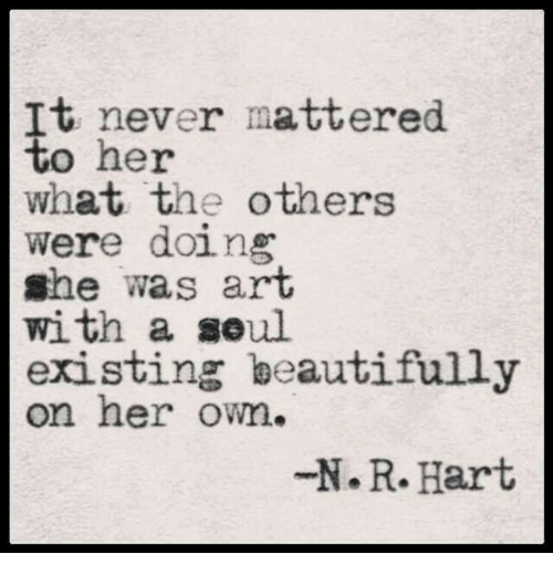 Art, Her, and The Others: tt heyor mattered  what the others  were doing  she was arT  with a soul  existing beautifully  on her owm.  N.R.Hart