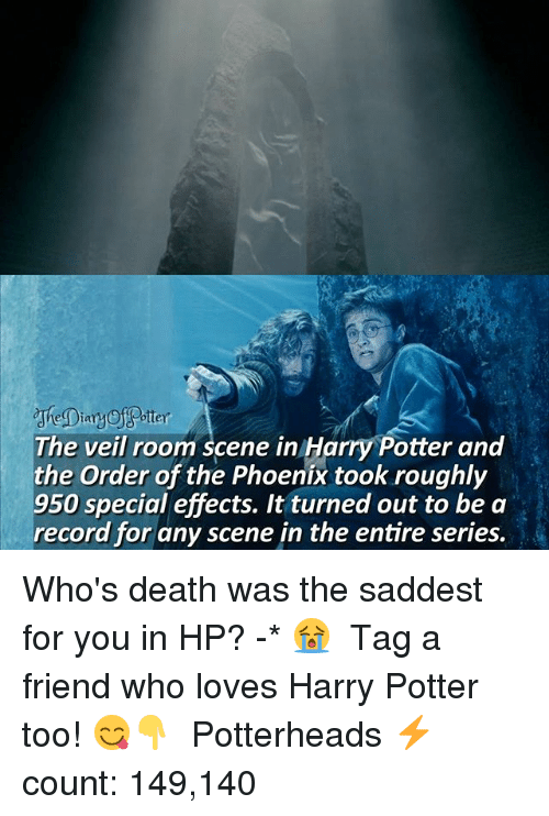 Harry Potter, Memes, and Death: ttey  cheDiany  The veil room scene in Harry Potter and  the Order of the Phoenix took roughly  950 special effects. It turned out to be a  record for any scene in the entire series. Who's death was the saddest for you in HP? -* 😭 ♔ Tag a friend who loves Harry Potter too! 😋👇 ◇ Potterheads⚡count: 149,140