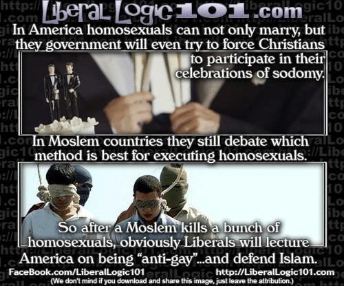 """America, Facebook, and Memes: ttp:l  ralLo  .com  ra  ht  In America homosexuals can not only marry, but  they government will even try to force Christians  to participate in their  celebrations of sodom  ttp  CO  10  0  ttp  со  0  alLo  ra  ht  In Moslem countries they still debate which a  method is best for executing homosexuals.  CO  ra  ht  gic1  /Lib  ttp  ca  ra  So after a Moslem kills a bunch of  со  homosexuals, obviously Liberals will leciure  America on being """"anti-gay.and defend Islam.  ILO  FaceBook.com/LiberalLogic101  http://LiberalLogic101.com  (We don't mind if you download and share this image, just leave the attribution.)"""