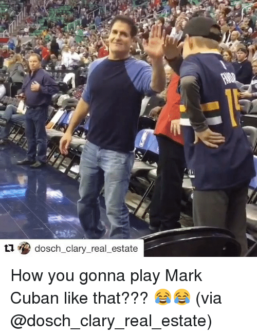 Sports, Mark Cuban, and Real Estate: tu dosch clary real estate How you gonna play Mark Cuban like that??? 😂😂 (via @dosch_clary_real_estate)