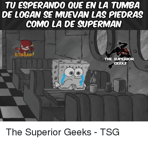 Memes, 🤖, and Tsg: TU ESPERANDO QUE EN LA TUMBA  DE LOGAN SE MUEVAN LAS PIEDRAS  COMO LA DE SUPERMAN  THE SUPERIOR  GEEKS The Superior Geeks - TSG