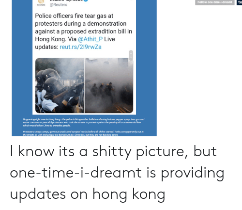 Fire, Police, and Protest: tu  Follow one-time-i-dreamt  @Reuters  REUTERS  Police officers fire tear gas at  protesters during a demonstration  against a proposed extradition bill in  Hong Kong. Via @Athit_P Live  updates: reut.rs/219rwZa  Happening right now in Hong Kong-the police is firing rubber bullets and using batons, pepper spray, tear gas and  water cannons on peaceful protesters who took the streets to protest against the passing of a controversial law  which would allow China to extradite people  Protesters set up camps, gave out snacks and surgical masks before all of this started. Tanks are apparenrly out in  the streets as well and people are being hurt as I write this, but they are not backing down. I know its a shitty picture, but one-time-i-dreamt is providing updates on hong kong