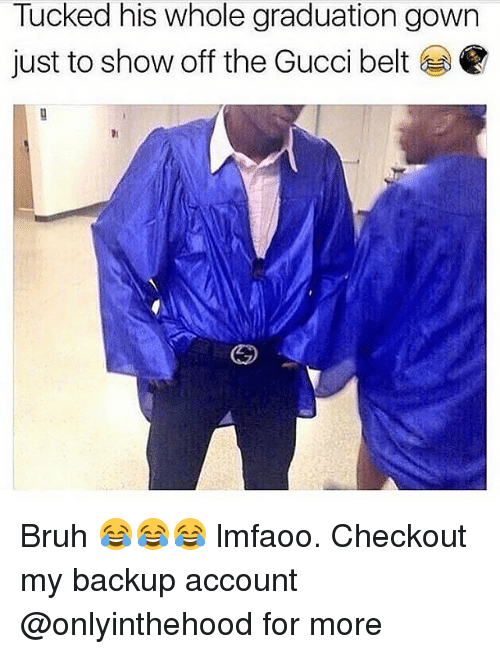 Bruh, Gucci, and Memes: Tucked his whole graduation gown  just to show off the Gucci belt Bruh 😂😂😂 lmfaoo. Checkout my backup account @onlyinthehood for more