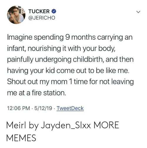 Be Like, Dank, and Fire: TUCKER  @JERICHO  Imagine spending 9 months carrying an  infant, nourishing it with your body,  painfully undergoing childbirth, and then  having your kid come out to be like me.  Shout out my mom 1 time for not leaving  me at a fire station.  12:06 PM 5/12/19 TweetDeck Meirl by Jayden_SIxx MORE MEMES