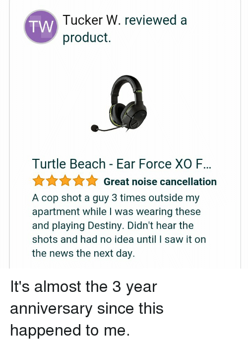 Destiny, Funny, and News: Tucker W. reviewed a  product  TW  Turtle Beach - Ear Force XO F...  ☆☆☆ Great noise cancellation  A cop shot a guy 3 times outside my  apartment while I was wearing these  and playing Destiny. Didn't hear the  shots and had no idea until I saw it on  the news the next day.