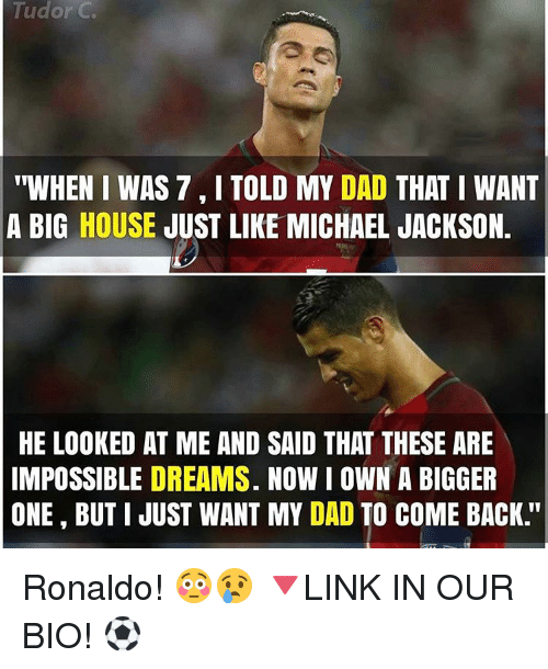 "Memes, Michael Jackson, and Michael: Tudor C  ""WHEN I WAS 7 I TOLD MY DAD  THAT I WANT  A BIG HOUSE  JUST LIKE MICHAEL JACKSON.  HE LOOKED AT ME AND SAID THAT THESE ARE  IMPOSSIBLE DREAMS. NOW I OWN A BIGGER  ONE BUT I JUST WANT MY DAD TO COME BACK Ronaldo! 😳😢 🔻LINK IN OUR BIO! ⚽"