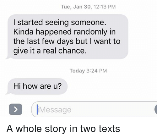 Relationships, Texting, and Today: Tue, Jan 30, 12:13 PM  I started seeing someone.  Kinda happened randomly in  the last few days but I want to  give it a real chance.  Today 3:24 PM  Hi how are u?  Message A whole story in two texts