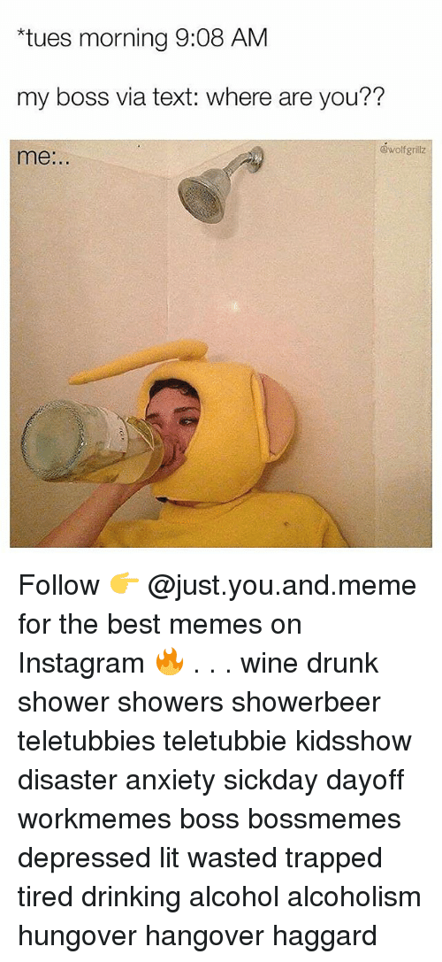 """Drinking, Drunk, and Instagram: """"tues morning 9:08 AM  my boss via text: where are you??  @wolfgrillz  me:.. Follow 👉 @just.you.and.meme for the best memes on Instagram 🔥 . . . wine drunk shower showers showerbeer teletubbies teletubbie kidsshow disaster anxiety sickday dayoff workmemes boss bossmemes depressed lit wasted trapped tired drinking alcohol alcoholism hungover hangover haggard"""