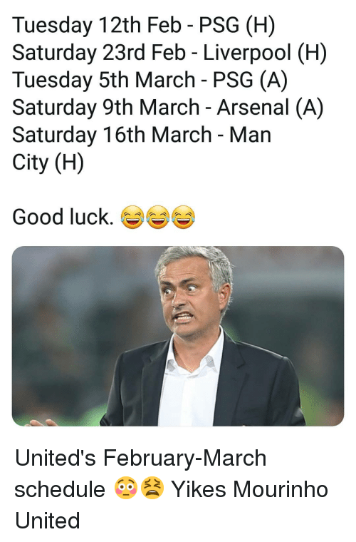 Arsenal, Memes, and Liverpool F.C.: Tuesday 12th Feb - PSG (H)  Saturday 23rd Feb - Liverpool (H)  Tuesday 5th March - PSG (A)  Saturday 9th March - Arsenal (A)  Saturday 16th March - Man  City (H)  Good luck. United's February-March schedule 😳😫 Yikes Mourinho United