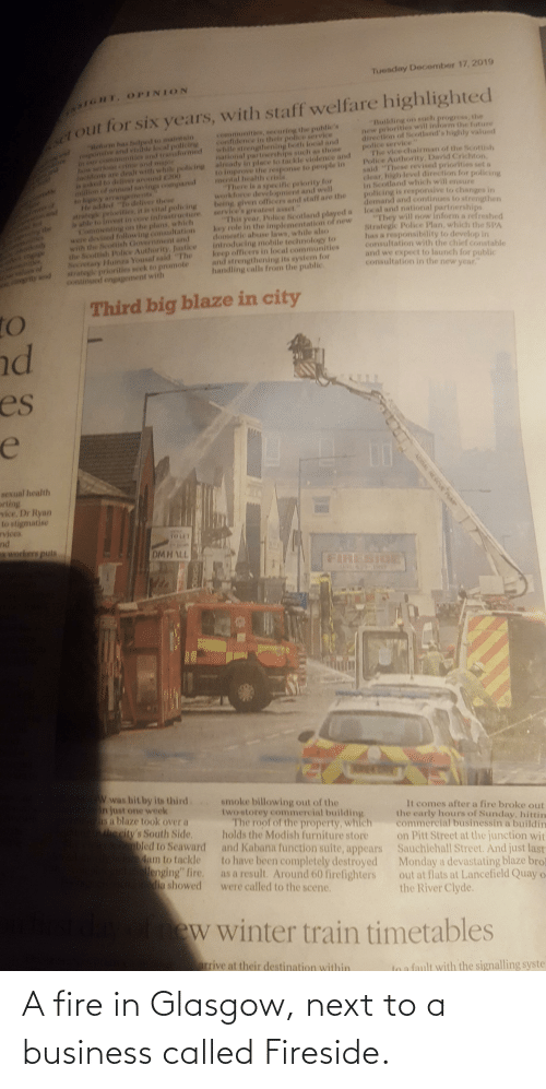 """Confidence, Fire, and Future: Tuesday December 17, 2019  1GHT, OPINION  out for six years, with staff welfare highlighted  """"Ruilding on such progress, the  new priorities will inform the future  airection of Scotland's highly valued  police service""""  The vice chairman of the Scottish  Police Authority, David Crichton,  said """"These revised priorities set a  clear, high level direction for policing  in Scotland which will enisure  policing is responsive to changes in  demand and continues to strengthen  communities, securing the publie's  confidence in their police service  while strengthening both local and  national parinerships such as those  Reform has helped to maintain  ponsive and visible local policing  in our comonties andtransformed  how serionserime and major  Incidents are dealt with while policing  is asked to deliver around C200  million of annual savings compared  already in place to tackle violence and  to improve the response to people in  mental health crisls.  There la a specific priority for  workforce development and well  being, given officers and staff are the  service's greatest asset.  """"This year, Police Scotland played a  key role in the implementation of new  domestic abuse laws, while also  introducing mobile technology to  keep officers in local communities  and strengthening its system for  handling calls from the public.  1o loyacy arranpements  He added """"fo deliver these  atrategle prlorities, it is vital policing  is able to invest in core infrastructure.  local and national partnerships  """"They will now inform a refreshed  Strategic Police Plan, which the SPA  has a responsibility to develop in  consultation with the chief constable  and we expect to launch for public  consultation in the new year.""""  Commenting on the plans, which  the  were devised following consultation  with the Scottish Government and  the Scottish Police Authority, Justice  Necretary Humza Yousaf said""""The  strategle priorities seek to promote  continued engagement"""