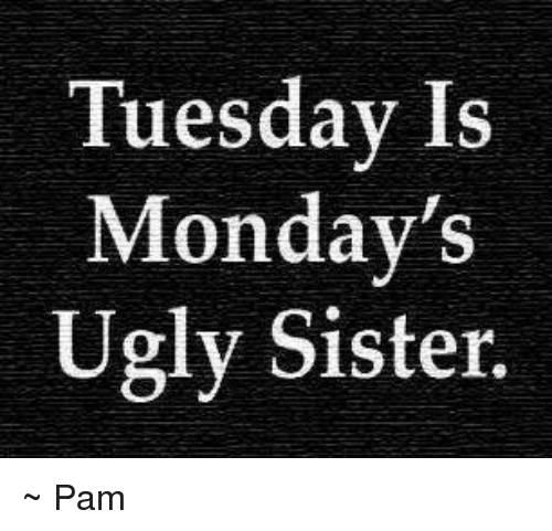 Memes, Mondays, and Ugly: Tuesday Is  Monday's  Ugly Sister. ~ Pam