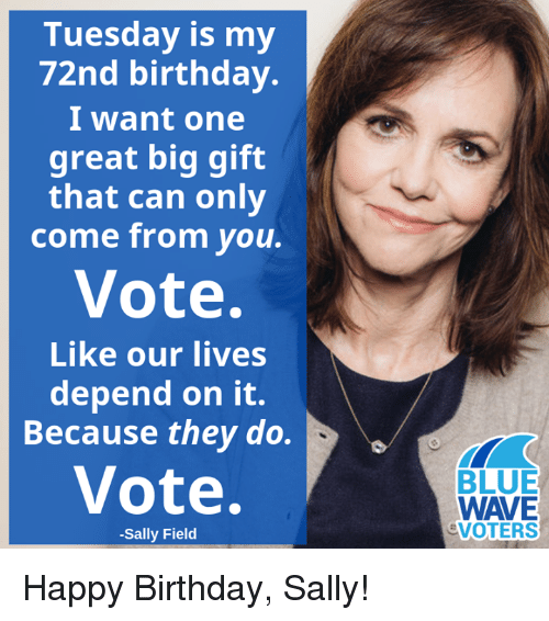 Birthday, Memes, and Happy Birthday: Tuesday is my  72nd birthday.  I want one  great big gift  that can only  come from you.  Vote.  Like our lives  depend on it.  Because they do.  Vote.  BLUE  WAVE  VOTERS  -Sally Field Happy Birthday, Sally!