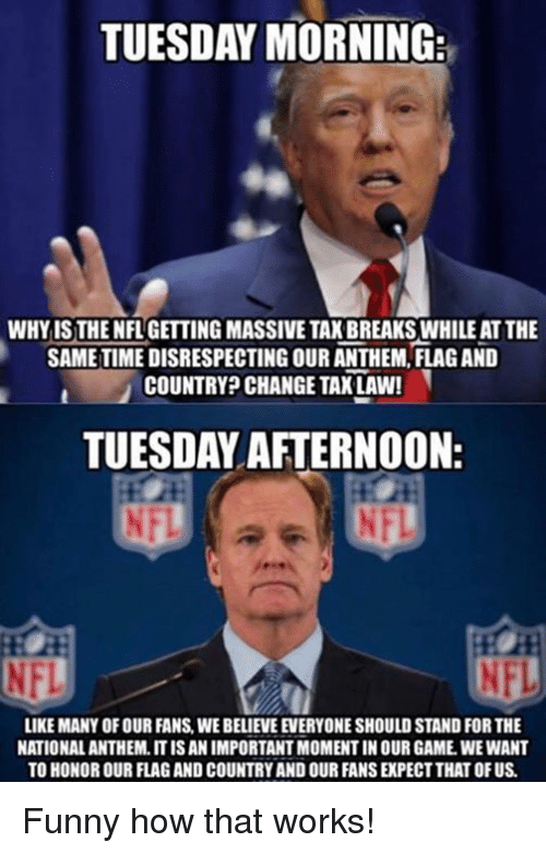 Funny, Memes, and Nfl: TUESDAY MORNING:  WHYISTHE NFLGETTING MASSIVE TAK BREAKS WHILE AT THE  SAMETIME DISRESPECTING OUR ANTHEM, FLAG AND  COUNTRY? CHANGE TAX LAW!  TUESDAY AFTERNOON  NFL  LIKE MANY OF OUR FANS,WE BELIEVE EVERYONE SHOULD STAND FOR THE  NATIONAL ANTHEM, IT IS AN IMPORTANT MOMENT IN OUR GAME, WE WANT  TO HONOR OUR FLAG AND COUNTRY AND OUR FANS EXPECT THAT OF US Funny how that works!