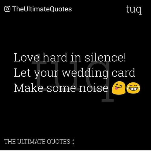 Love, Memes, and Quotes: tug  CO TheUltimateQuotes  Love hard in silence!  Let your wedding card  Make some noise  THE ULTIMATE QUOTES)
