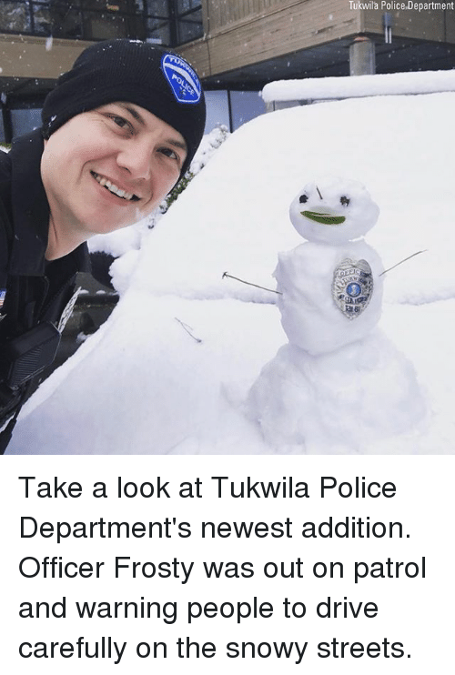 Memes, Police, and Streets: Tukwila Police.Department  216 Take a look at Tukwila Police Department's newest addition. Officer Frosty was out on patrol and warning people to drive carefully on the snowy streets.