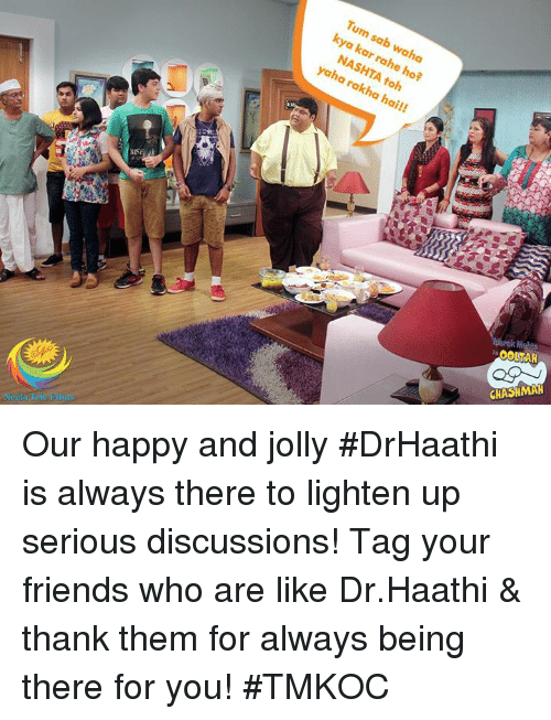 Friends, Memes, and Happy: Tum sab waha  806  kya kar rahe ho?  NASHTA toh  yaha rakha hai!!  OOLTAH  CHASHMAH Our happy and jolly #DrHaathi is always there to lighten up serious discussions!  Tag your friends who are like Dr.Haathi & thank them for always being there for you! #TMKOC