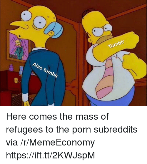Tumblr, Porn, and Mass: Tumblr  Also tumblr Here comes the mass of refugees to the porn subreddits via /r/MemeEconomy https://ift.tt/2KWJspM