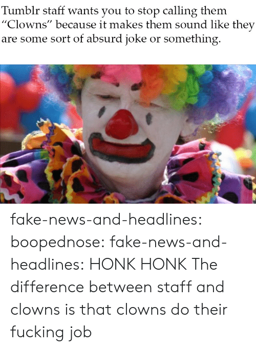 "Fake, Fucking, and News: Tumblr staff wants you to stop calling them  ""Clowns"" because it makes them sound like they  are some sort of absurd joke or something fake-news-and-headlines: boopednose:   fake-news-and-headlines: HONK HONK  The difference between staff and clowns is that clowns do their fucking job"