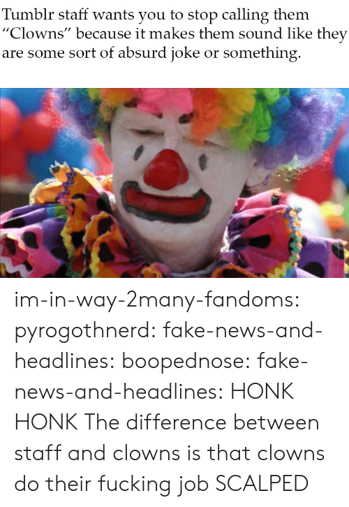 "Fake, Fucking, and News: Tumblr staff wants you to stop calling them  ""Clowns"" because it makes them sound like they  are some sort of absurd joke or something im-in-way-2many-fandoms: pyrogothnerd:  fake-news-and-headlines:  boopednose:   fake-news-and-headlines: HONK HONK  The difference between staff and clowns is that clowns do their fucking job       SCALPED"