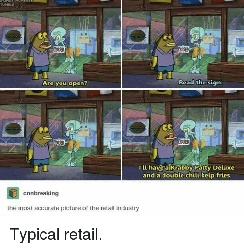 Tumblr, Krabby Patty, and Retail: TUMBLR  URSE  Are you open?  Read the sign  I'll have a Krabby Patty Deluxe  and a double chili kelp fries  cnnbreaking  the most accurate picture of the retail industry Typical retail.