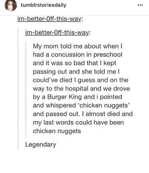 Bad, Burger King, and Concussion: tumblrstoriesdaily  im-better-Off-this-way:  im-better-Off-this-way:  My mom told me about when I  had a concussion in preschool  and it was so bad that I kept  passing out and she told me l  could've died I guess and on the  way to the hospital and we drove  by a Burger King and i pointed  and whispered 'chicken nuggets'  and passed out. I almost died and  my last words could have been  chicken nuggets  Legendary