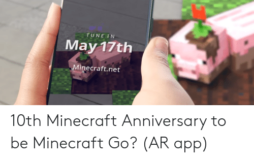 Minecraft, Net, and App: TUNE IN  May 17th  Minecraft.net 10th Minecraft Anniversary to be Minecraft Go? (AR app)
