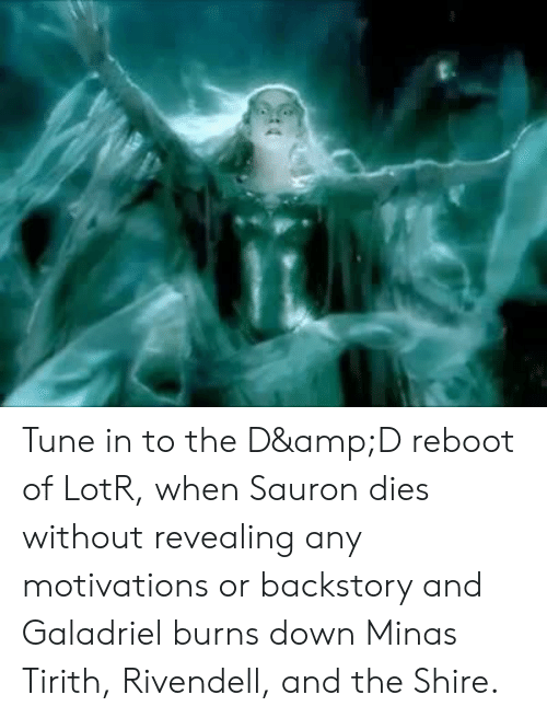 ReBoot, Lotr, and Sauron: Tune in to the D&D reboot of LotR, when Sauron dies without revealing any motivations or backstory and Galadriel burns down Minas Tirith, Rivendell, and the Shire.