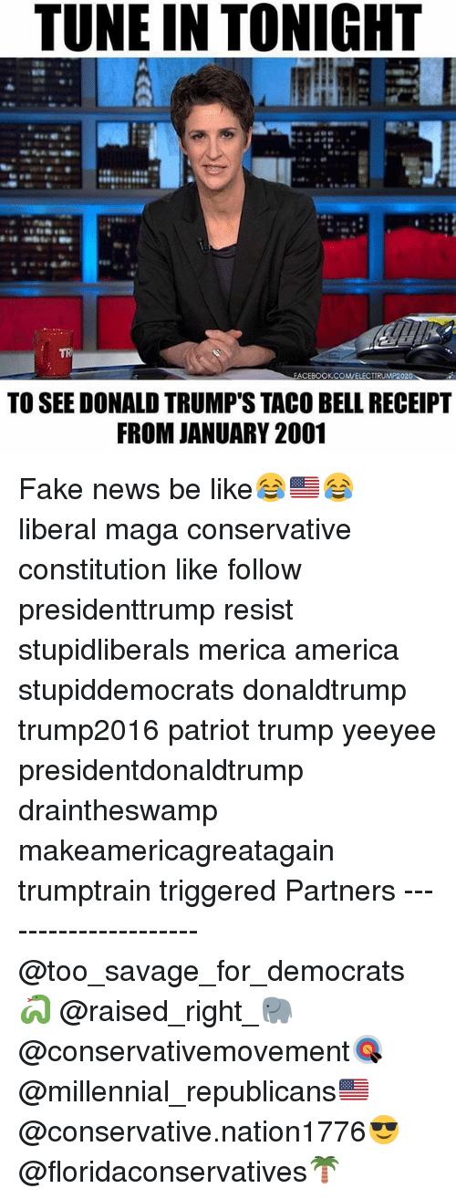 America, Be Like, and Fake: TUNE IN TONIGHT  TR  FACEBOOKCOMVELECTTRUMP2020  TO SEE DONALD TRUMP'S TACO BELL RECEIPT  FROM JANUARY 2001 Fake news be like😂🇺🇸😂 liberal maga conservative constitution like follow presidenttrump resist stupidliberals merica america stupiddemocrats donaldtrump trump2016 patriot trump yeeyee presidentdonaldtrump draintheswamp makeamericagreatagain trumptrain triggered Partners --------------------- @too_savage_for_democrats🐍 @raised_right_🐘 @conservativemovement🎯 @millennial_republicans🇺🇸 @conservative.nation1776😎 @floridaconservatives🌴