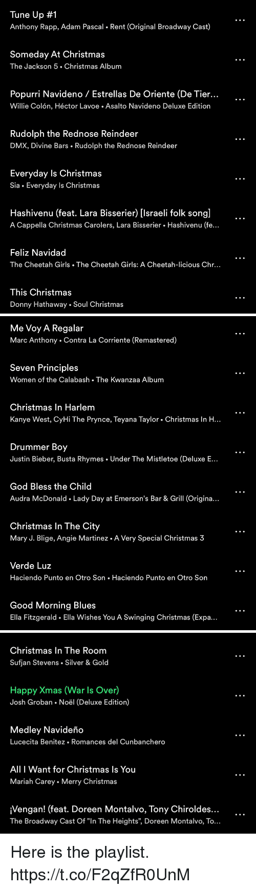 "Busta Rhymes, Christmas, and Dmx: Tune Up #1  Anthony Rapp, Adam Pascal. Rent (Original Broadway Cast)  Someday At Christmas  The Jackson 5. Christmas Album  Popurri Navideno / Estrellas De Oriente (De Tier...  Willie Colón, Héctor Lavoe. Asalto Navideno Deluxe Edition  Rudolph the Rednose Reindeer  DMX, Divine Bars . Rudolph the Rednose Reindeer  Everyday Is Christmas  Sia . Everyday Is Christmas  Hashivenu (feat. Lara Bisserier) [lsraeli folk song]  A Cappella Christmas Carolers, Lara Bisserier . Hashivenu (fe..  Feliz Navidad  The Cheetah Girls The Cheetah Girls: A Cheetah-licious Chr...  This Christmas  Donny Hathaway Soul Christmas   Me Voy A Regalar  Marc Anthony Contra La Corriente (Remastered)  Seven Principles  Women of the Calabash The Kwanzaa Album  Christmas In Harlem  Kanye West, CyHi The Prynce, Teyana Taylor . Christmas In H...  Drummer Boy  Justin Bieber, Busta Rhymes Under The Mistletoe (Deluxe E  God Bless the Child  Audra McDonald Lady Day at Emerson's Bar & Grill (Origina..  Christmas In The City  Mary J. Blige, Angie Martinez. A Very Special Christmas 3  Verde Luz  Haciendo Punto en Otro Son. Haciendo Punto en Otro Son  Good Morning Blues  Ella Fitzgerald Ella Wishes You A Swinging Christmas (Expa.   Christmas In The Room  Sufjan Stevens . Silver & Gold  Happy Xmas (War Is Over)  Josh Groban Noël (Deluxe Edition)  Medley Navideño  Lucecita Benitez. Romances del Cunbanchero  All I Want for Christmas ls You  Mariah Carey . Merry Christmas  ¡Vengan! (feat. Doreen Montalvo, Tony Chiroldes...  The Broadway Cast Of ""In The Heights"", Doreen Montalvo, To.. Here is the playlist. https://t.co/F2qZfR0UnM"