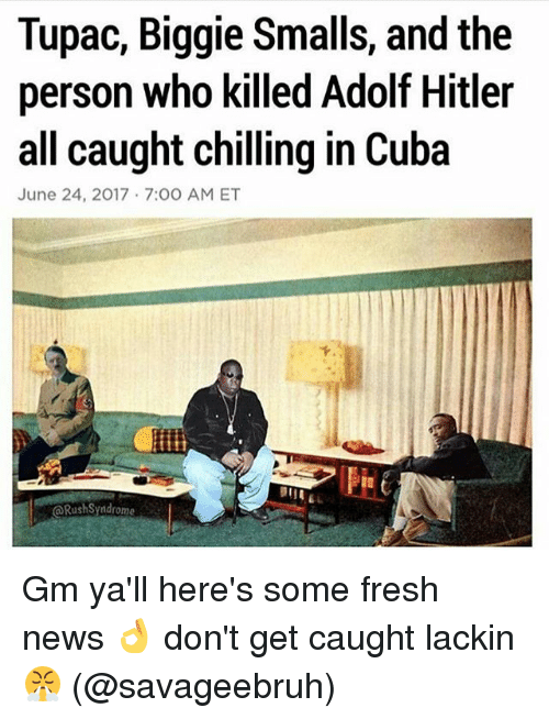 Biggie Smalls, Fresh, and Memes: Tupac, Biggie Smalls, and the  person who killed Adolf Hitler  all caught chilling in Cuba  June 24, 2017 7:00 AM ET  @RushSyndrome Gm ya'll here's some fresh news 👌 don't get caught lackin 😤 (@savageebruh)