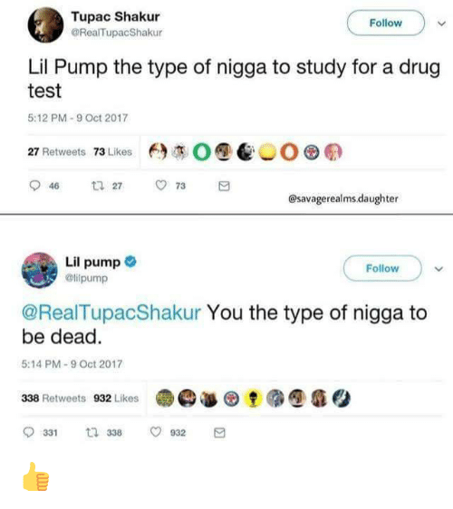 Tupac Shakur, Test, and Tupac: Tupac Shakur  GRealTupacShakur  Follow  Lil Pump the type of nigga to study for a drug  test  5:12 PM-9 Oct 2017  O@髻︶O. E)  27 Retweets 73 Likes  @savagerealms.daughter  Follow )  ollpump  @RealTupacShakur You the type of nigga to  be dead  5:14 PM-9 Oct 2017  e急@  (D· @癰Q  338 Retweets 932 Likes  0331 t 338 0932 👍