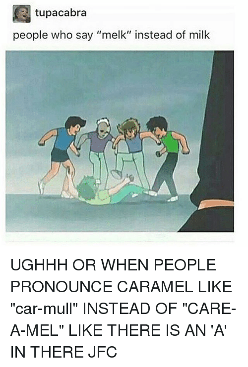 "Memes, 🤖, and Car: tupacabra  people who say ""melk"" instead of milk UGHHH OR WHEN PEOPLE PRONOUNCE CARAMEL LIKE ""car-mull"" INSTEAD OF ""CARE-A-MEL"" LIKE THERE IS AN 'A' IN THERE JFC"