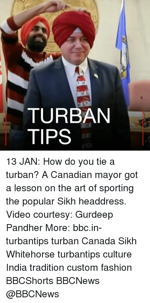 Fashion, Memes, and Canada: TURBAN  TIPS 13 JAN: How do you tie a turban? A Canadian mayor got a lesson on the art of sporting the popular Sikh headdress. Video courtesy: Gurdeep Pandher More: bbc.in-turbantips turban Canada Sikh Whitehorse turbantips culture India tradition custom fashion BBCShorts BBCNews @BBCNews