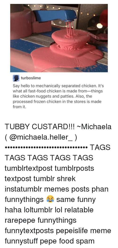 Fast Food, Food, and Frozen: turboslime  Say hello to mechanically separated chicken. It's  what all fast-food chicken is made from things  like chicken nuggets and patties. Also, the  processed frozen chicken in the stores is made  from it. TUBBY CUSTARD!!! ~Michaela ( @michaela.heller_ )•••••••••••••••••••••••••••••••• TAGS TAGS TAGS TAGS TAGS tumblrtextpost tumblrposts textpost tumblr shrek instatumblr memes posts phan funnythings 😂 same funny haha loltumblr lol relatable rarepepe funnythings funnytextposts pepeislife meme funnystuff pepe food spam