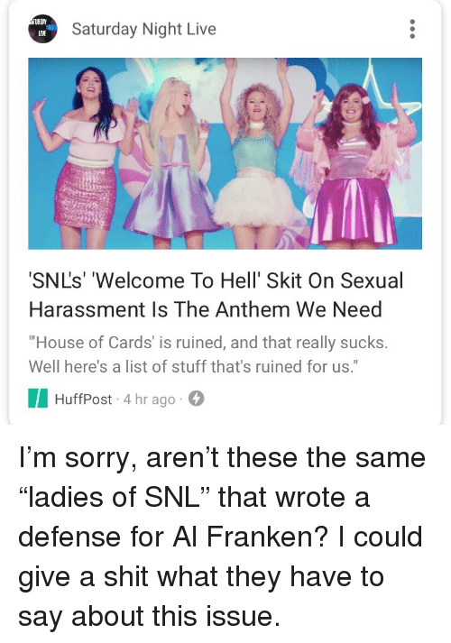 """Saturday Night Live, Shit, and Snl: TURDA  LIVE  Saturday Night Live  SNL's' 'Welcome To Hell' Skit On Sexual  Harassment Is The Anthem We Need  House of Cards' is ruined, and that really sucks.  Well here's a list of stuff that's ruined for us.""""  HuffPost-4 hr ago <p>I'm sorry, aren't these the same """"ladies of SNL"""" that wrote a defense for Al Franken? I could give a shit what they have to say about this issue.</p>"""