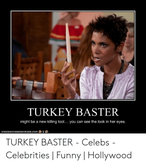 Turkey Baster Might Be A New Killing Tool You Can See The Look In Her Eyes 1ohnhasoheezeurgercom藁 Turkey Baster Celebs Celebrities Funny Hollywood Funny Meme On Me Me