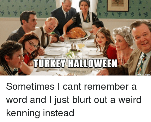 Halloween, Weird, and Turkey: TURKEY HALLOWEEN Sometimes I cant remember a word and I just blurt out a weird kenning instead
