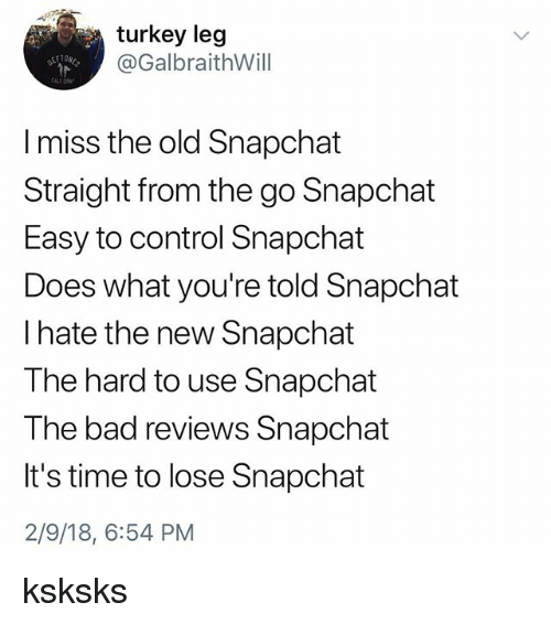 Bad, Snapchat, and Control: turkey leg  @GalbraithWill  E T  I miss the old Snapchat  Straight from the go Snapchat  Easy to control Snapchat  Does what you're told Snapchat  l hate the new Snapchat  The hard to use Snapchat  The bad reviews Snapchat  It's time to lose Snapchat  2/9/18, 6:54 PM ksksks