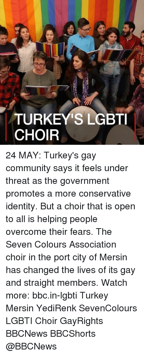 Community, Memes, and Turkey: TURKEY'S LGBTI  CHOIR 24 MAY: Turkey's gay community says it feels under threat as the government promotes a more conservative identity. But a choir that is open to all is helping people overcome their fears. The Seven Colours Association choir in the port city of Mersin has changed the lives of its gay and straight members. Watch more: bbc.in-lgbti Turkey Mersin YediRenk SevenColours LGBTI Choir GayRights BBCNews BBCShorts @BBCNews