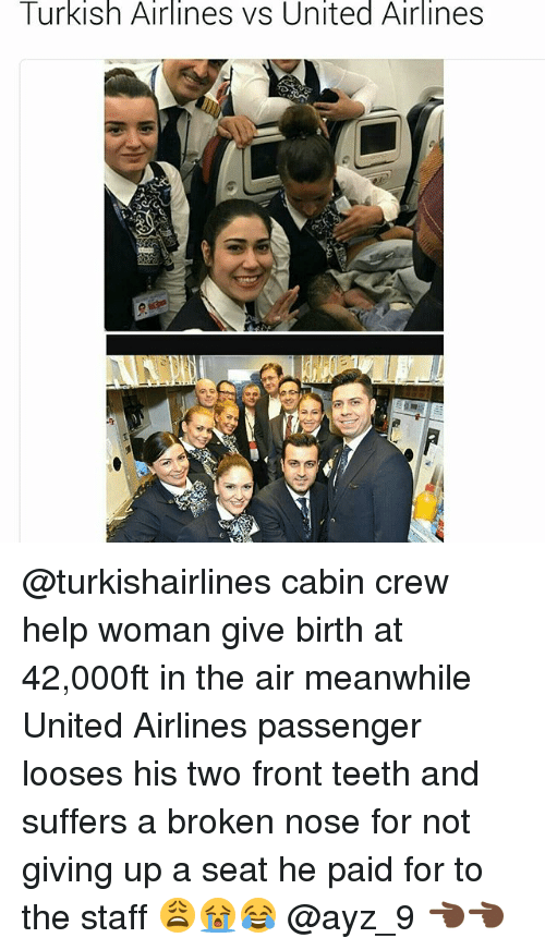Help, Turkish Airlines, and United: Turkish Airlines vs United Airlines @turkishairlines cabin crew help woman give birth at 42,000ft in the air meanwhile United Airlines passenger looses his two front teeth and suffers a broken nose for not giving up a seat he paid for to the staff 😩😭😂 @ayz_9 👈🏿👈🏿